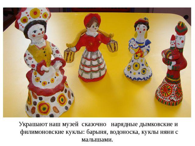 Украшают наш музей сказочно нарядные дымковские и филимоновские куклы: барыня...