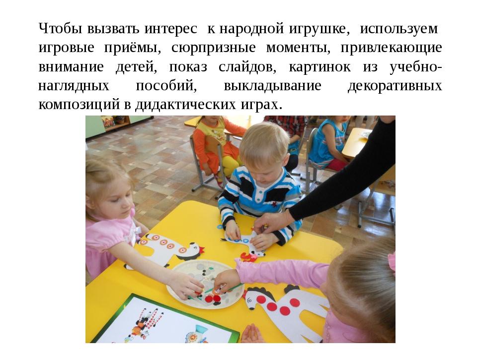 Чтобы вызвать интерес к народной игрушке, используем игровые приёмы, сюрпризн...