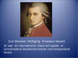 Zum Beispiel, Wolfgang Amadeus Mozart. Er war ein Wunderkind. Ganz toll spie