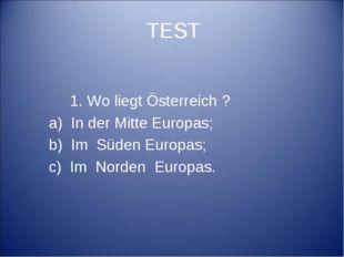 TEST 1. Wo liegt Österreich ? a) In der Mitte Europas; b) Im Süden Europas; c