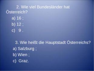 2. Wie viel Bundesländer hat Österreich? a) 16 ; b) 12 ; c) 9 . 3. Wie heißt
