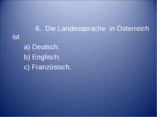6. Die Landessprache in Österreich ist a) Deutsch; b) Englisch; c) Französis
