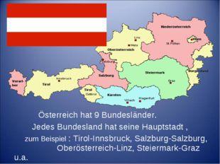 Österreich hat 9 Bundesländer. Jedes Bundesland hat seine Hauptstadt , zum B