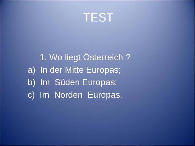 TEST 1. Wo liegt Österreich ? a) In der Mitte Europas; b) Im Süden Europas; c...