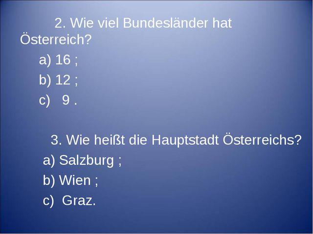 2. Wie viel Bundesländer hat Österreich? a) 16 ; b) 12 ; c) 9 . 3. Wie heißt...