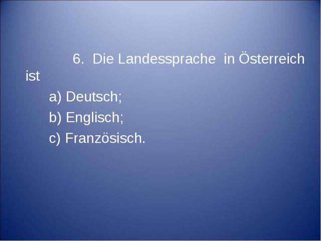 6. Die Landessprache in Österreich ist a) Deutsch; b) Englisch; c) Französis...
