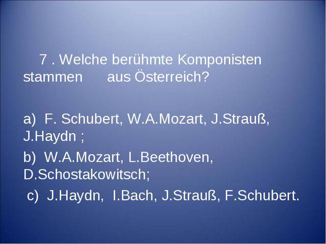 7 . Welche berühmte Komponisten stammen aus Österreich? a) F. Schubert, W.A....