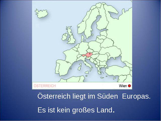 Österreich liegt im Süden Europas. Es ist kein großes Land.