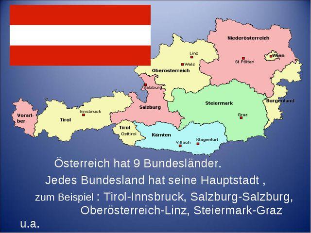 Österreich hat 9 Bundesländer. Jedes Bundesland hat seine Hauptstadt , zum B...