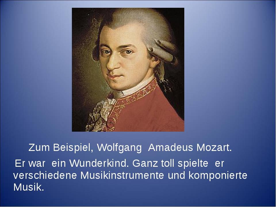 Zum Beispiel, Wolfgang Amadeus Mozart. Er war ein Wunderkind. Ganz toll spie...