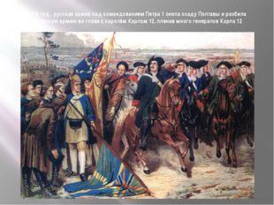 1709 год, русская армия под командованием Петра 1 сняла осаду Полтавы и разби