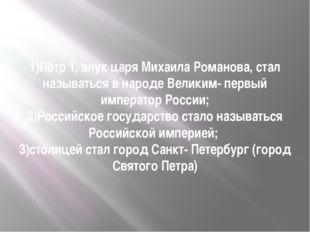 1)Пётр 1, внук царя Михаила Романова, стал называться в народе Великим- первы