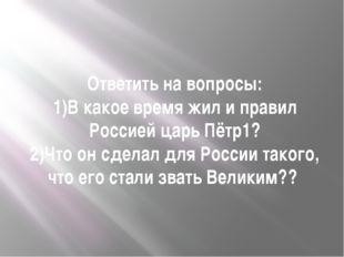 Ответить на вопросы: 1)В какое время жил и правил Россией царь Пётр1? 2)Что о