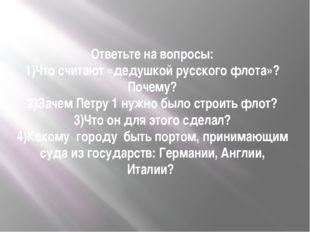 Ответьте на вопросы: 1)Что считают «дедушкой русского флота»? Почему? 2)Зачем