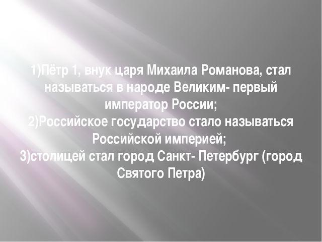 1)Пётр 1, внук царя Михаила Романова, стал называться в народе Великим- первы...