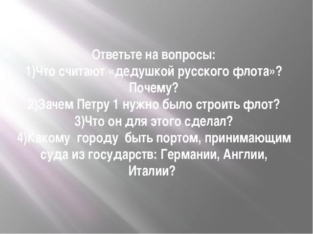 Ответьте на вопросы: 1)Что считают «дедушкой русского флота»? Почему? 2)Зачем...