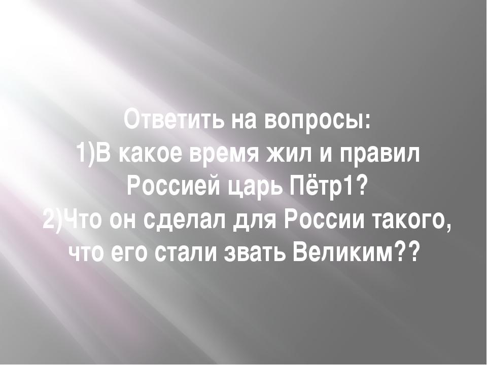 Ответить на вопросы: 1)В какое время жил и правил Россией царь Пётр1? 2)Что о...