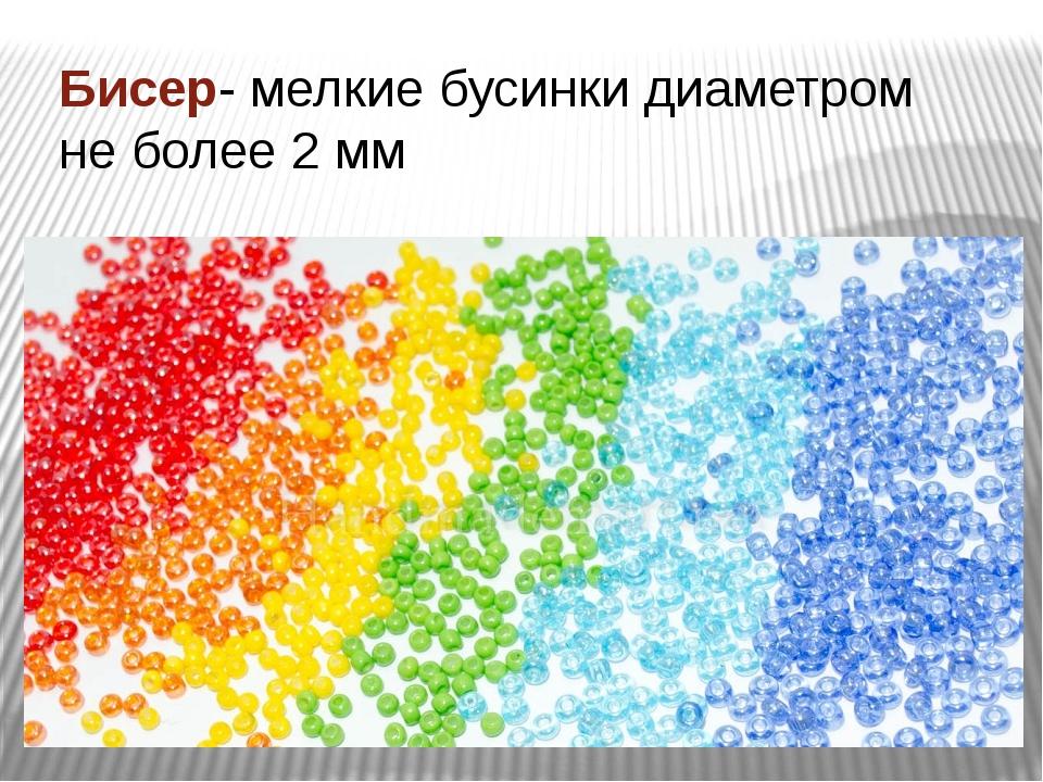 Бисер- мелкие бусинки диаметром не более 2 мм