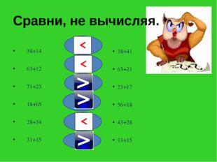 Сравни, не вычисляя. 38+14 63+12 71+23 18+65 28+34 31+15 38+41 63+21 23+17 56