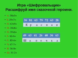 Игра «Шифровальщик» Расшифруй имя сказочной героини. А- 58+5= К-29+7= Н- 63+9