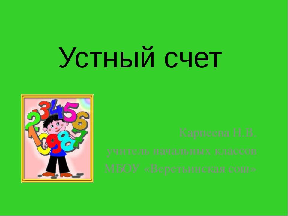 Устный счет Карпеева Н.В. учитель начальных классов МБОУ «Веретьинская сош»
