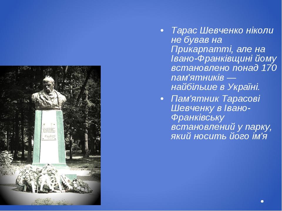 Тарас Шевченко ніколи не бував на Прикарпатті, але на Івано-Франківщині йому...