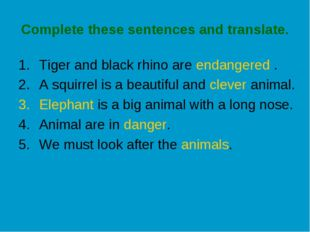 Complete these sentences and translate. Tiger and black rhino are endangered