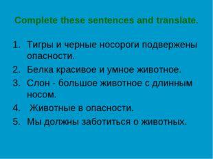 Complete these sentences and translate. Тигры и черные носороги подвержены оп