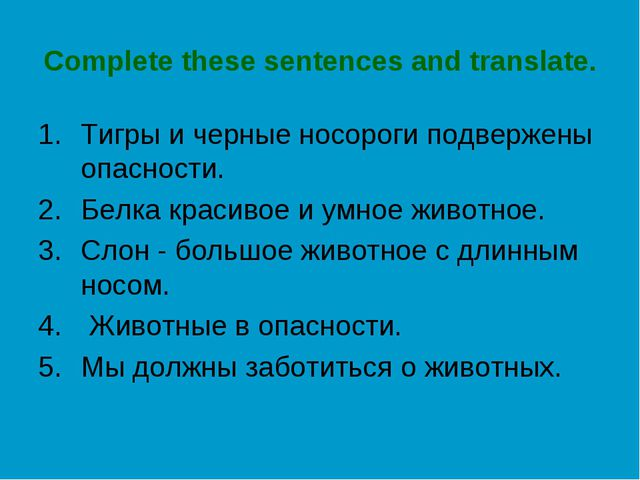 Complete these sentences and translate. Тигры и черные носороги подвержены оп...