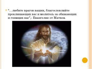 """""""…любите врагов ваших, благословляйте проклинающих вас и молитесь за обижающи"""