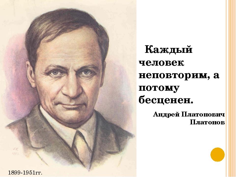 Каждый человек неповторим, а потому бесценен. Андрей Платонович Платонов 189...
