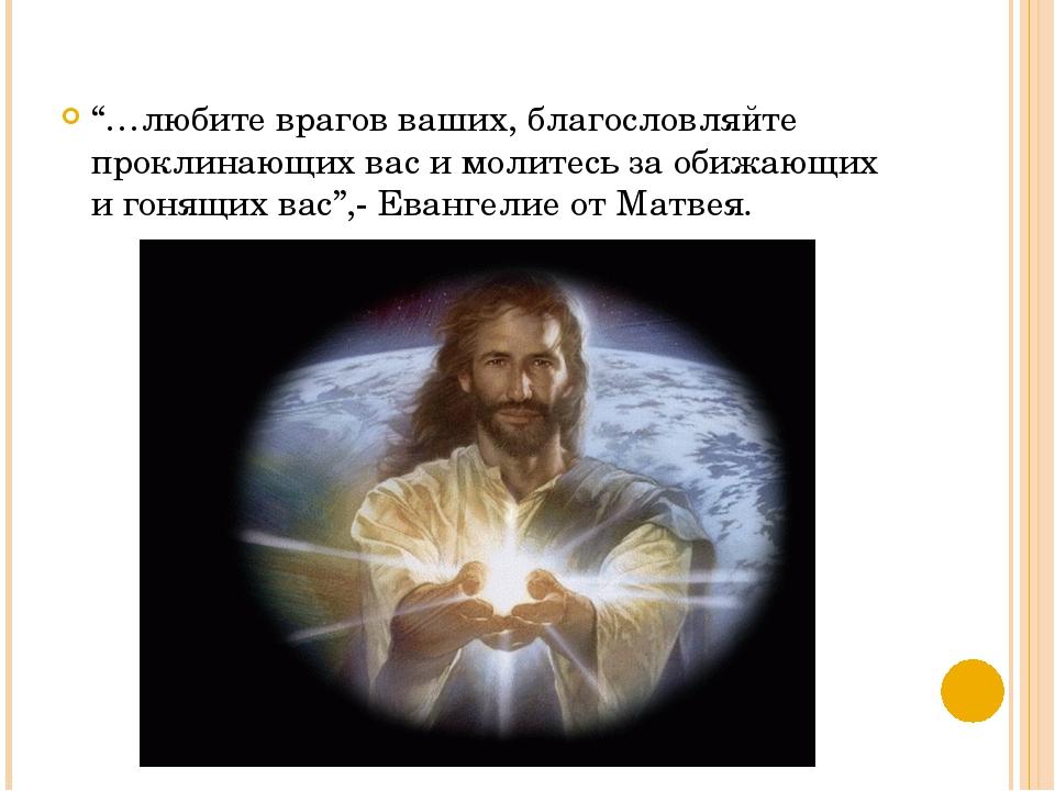 """""""…любите врагов ваших, благословляйте проклинающих вас и молитесь за обижающи..."""