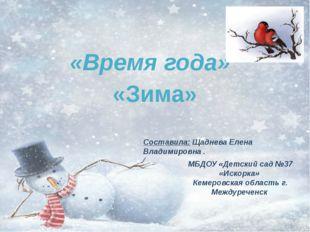 «Время года» «Зима» Составила: Щаднева Елена Владимировна . МБДОУ «Детский са