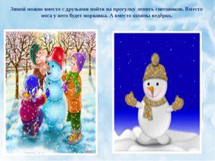 Зимой можно вместе с друзьями пойти на прогулку лепить снеговиков. Вместо нос