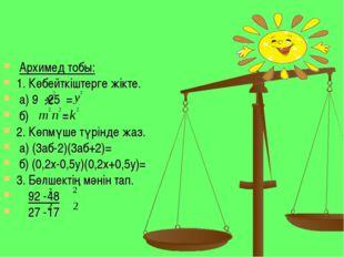 Архимед тобы: 1. Көбейткіштерге жікте. а) 9 -25 = б) = 2. Көпмүше түрінде жа