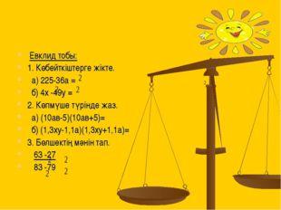 Евклид тобы: 1. Көбейткіштерге жікте. a) 225-36a = б) 4х -49у = 2. Көпмүше т