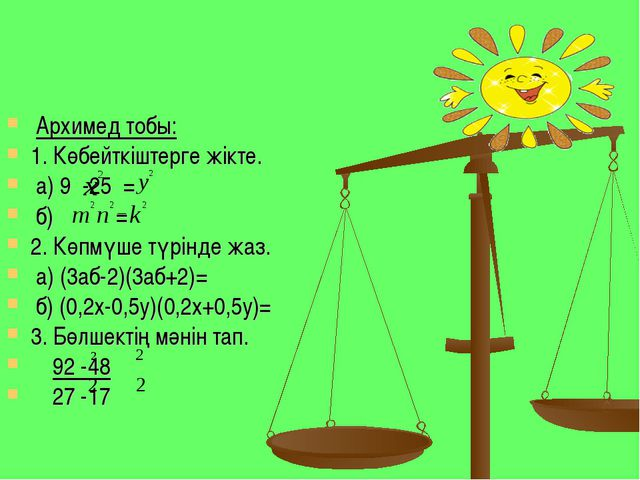 Архимед тобы: 1. Көбейткіштерге жікте. а) 9 -25 = б) = 2. Көпмүше түрінде жа...