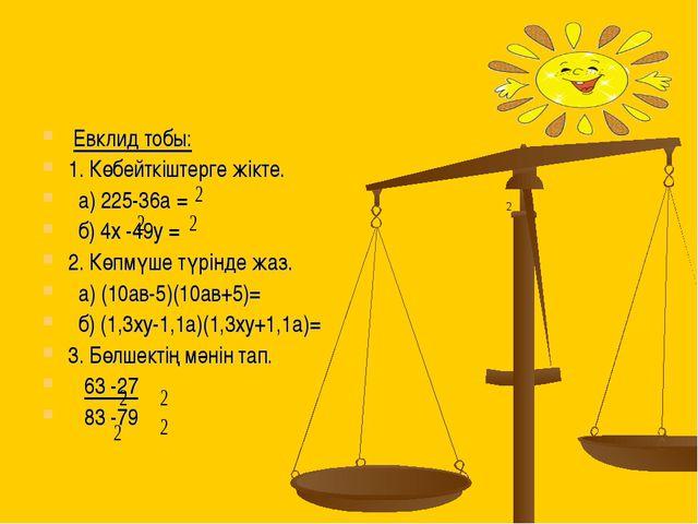 Евклид тобы: 1. Көбейткіштерге жікте. a) 225-36a = б) 4х -49у = 2. Көпмүше т...