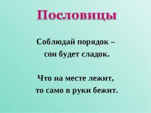 Соблюдай порядок – сон будет сладок. Что на месте лежит, то само в руки бежит.