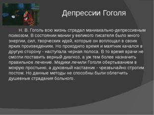Депрессии Гоголя Н. В. Гоголь всю жизнь страдал маниакально-депрессивным пси