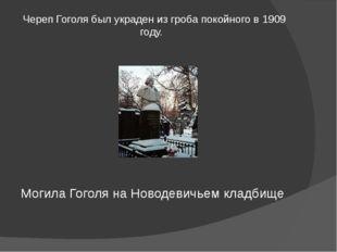 Череп Гоголя был украден из гроба покойного в 1909 году. Могила Гоголя на Нов