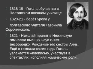1818-19 - Гоголь обучается в Полтавском военном училище. 1820-21 - берёт уро