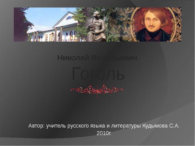 Николай Васильевич Гоголь Автор: учитель русского языка и литературы Кудымова...