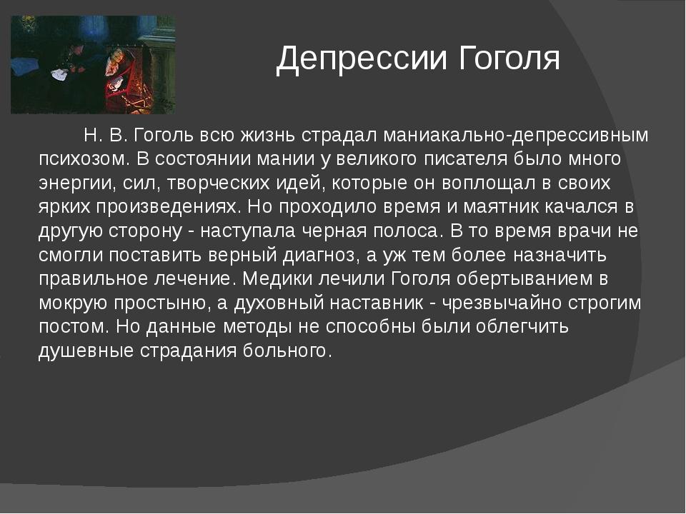 Депрессии Гоголя Н. В. Гоголь всю жизнь страдал маниакально-депрессивным пси...