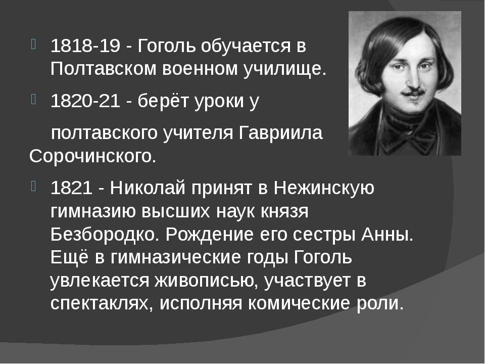 1818-19 - Гоголь обучается в Полтавском военном училище. 1820-21 - берёт уро...