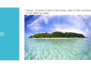 ISLAND Island - an area of land in the ocean, sea or river, surrounded on all