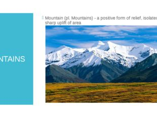 MOUNTAINS Mountain (pl. Mountains) - a positive form of relief, isolated shar