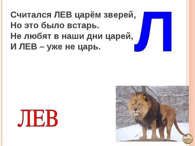 Считался ЛЕВ царём зверей, Но это было встарь. Не любят в наши дни царей, И Л...