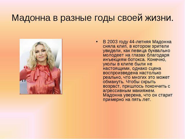 Мадонна в разные годы своей жизни. В 2003 году 44-летняя Мадонна сняла клип,...