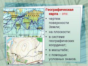 Географическая карта – это: чертеж поверхности Земли; на плоскости: в системе